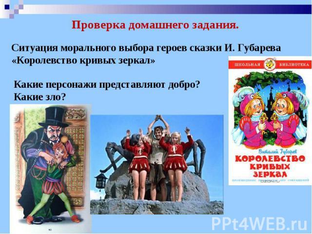 Проверка домашнего задания. Ситуация морального выбора героев сказки И. Губарева «Королевство кривых зеркал» Какие персонажи представляют добро? Какие зло?