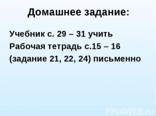 Домашнее задание: Учебник с. 29 – 31 учить Рабочая тетрадь с.15 – 16 (задание 21