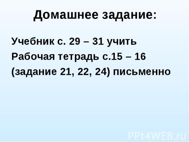 Домашнее задание: Учебник с. 29 – 31 учить Рабочая тетрадь с.15 – 16 (задание 21, 22, 24) письменно