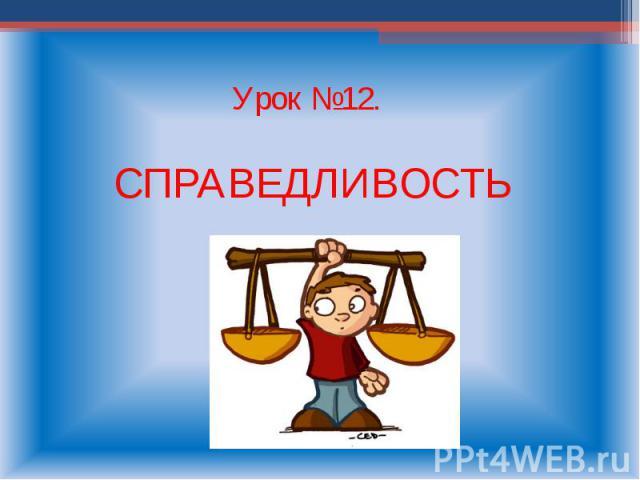 Урок №12. СПРАВЕДЛИВОСТЬ
