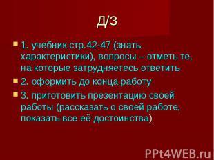 Д/З 1. учебник стр.42-47 (знать характеристики), вопросы – отметь те, на которые