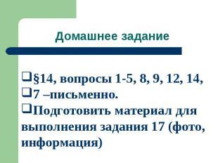 Домашнее задание §14, вопросы 1-5, 8, 9, 12, 14, 7 –письменно. Подготовить матер