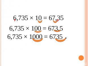 6,735 × 10 = 67,35 6,735 × 100 = 673,5 6,735 × 1000 = 6735