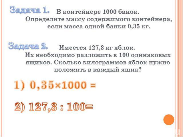 В контейнере 1000 банок. Определите массу содержимого контейнера, если масса одной банки 0,35 кг. Имеется 127,3 кг яблок. Их необходимо разложить в 100 одинаковых ящиков. Сколько килограммов яблок нужно положить в каждый ящик? 1) 0,35×1000 = 2) 127,…