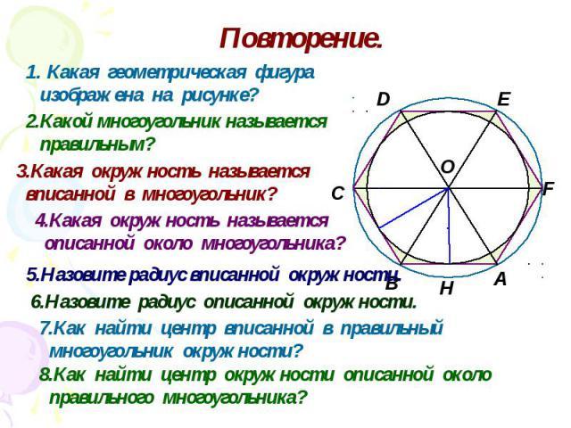 Повторение. Какая геометрическая фигура изображена на рисунке? 2.Какой многоугольник называется правильным? 3.Какая окружность называется вписанной в многоугольник? 4.Какая окружность называется описанной около многоугольника? 5.Назовите радиус впис…