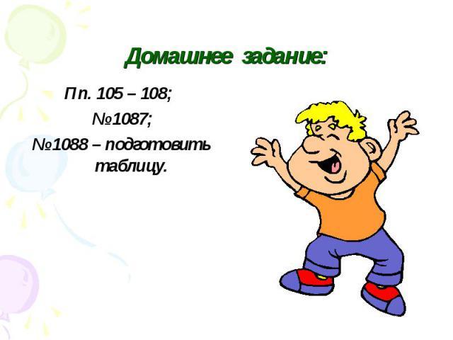 Домашнее задание: Пп. 105 – 108; № 1087; № 1088 – подготовить таблицу.