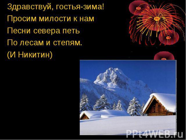Здравствуй, гостья-зима! Просим милости к нам Песни севера петь По лесам и степям. (И Никитин)