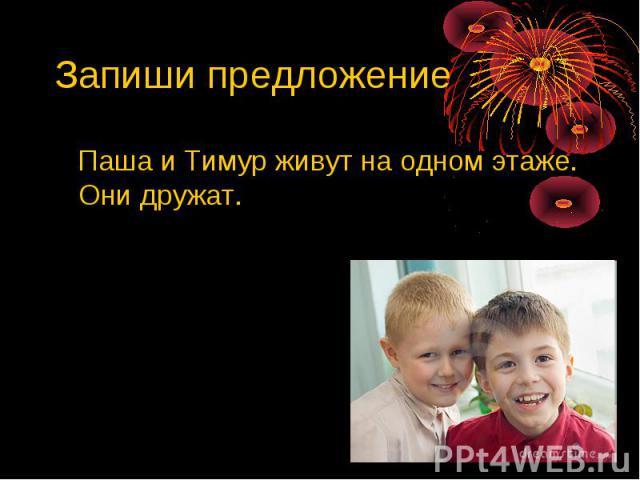 Запиши предложение Паша и Тимур живут на одном этаже. Они дружат.