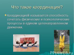 Что такое координация? Координацией называется способность сочетать физические и