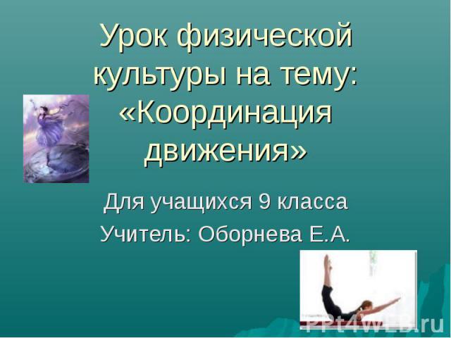 Урок физической культуры на тему: «Координация движения» Для учащихся 9 класса Учитель: Оборнева Е.А.