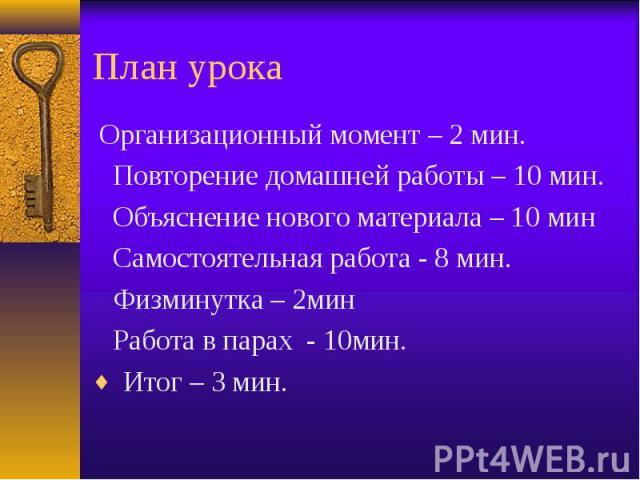 План урока Организационный момент – 2 мин. Повторение домашней работы – 10 мин. Объяснение нового материала – 10 мин Самостоятельная работа - 8 мин. Физминутка – 2мин Работа в парах - 10мин. Итог – 3 мин.