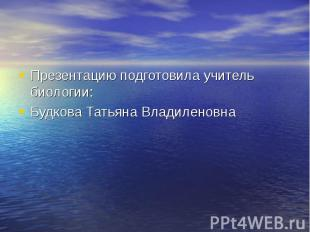 Презентацию подготовила учитель биологии: Будкова Татьяна Владиленовна