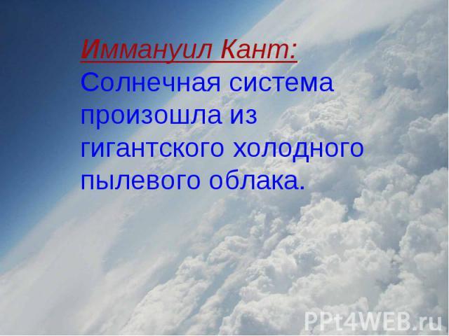 Иммануил Кант: Солнечная система произошла из гигантского холодного пылевого облака.
