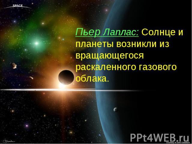 Пьер Лаплас: Солнце и планеты возникли из вращающегося раскаленного газового облака.