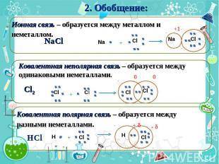 2. Обобщение: Ионная связь – образуется между металлом и неметаллом. Ковалентная