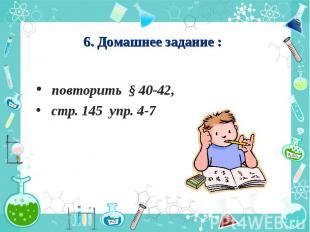 6. Домашнее задание : повторить § 40-42, стр. 145 упр. 4-7