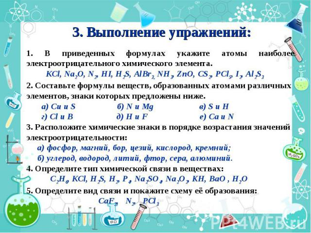 3. Выполнение упражнений: 1. В приведенных формулах укажите атомы наиболее электроотрицательного химического элемента. KСl, Na2O, N2, HI, H2S, AlBr3, NH3, ZnO, CS2, PCl5, I2, Al2S3 2. Составьте формулы веществ, образованных атомами различных элемент…