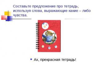 Составьте предложение про тетрадь, используя слова, выражающие какие – либо чувс