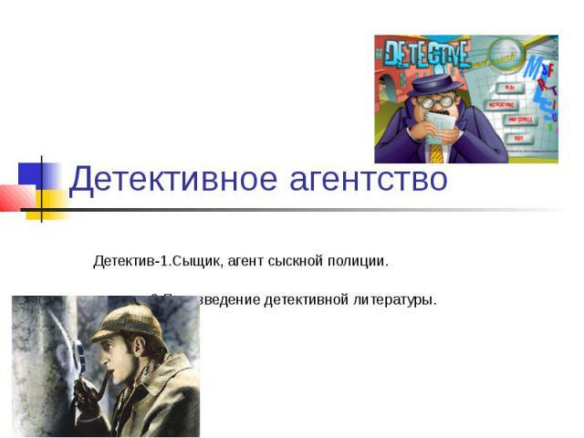 Детективное агентство Детектив-1.Сыщик, агент сыскной полиции. 2.Произведение детективной литературы.
