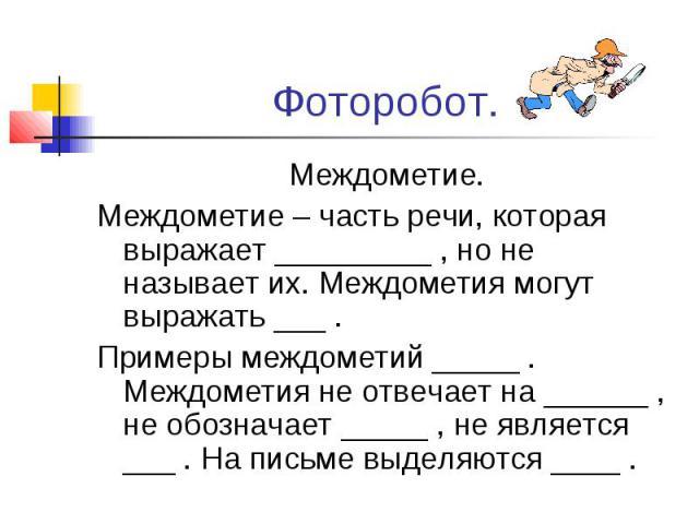 Фоторобот. Междометие. Междометие – часть речи, которая выражает _________ , но не называет их. Междометия могут выражать ___ . Примеры междометий _____ . Междометия не отвечает на ______ , не обозначает _____ , не является ___ . На письме выделяютс…