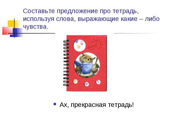 Составьте предложение про тетрадь, используя слова, выражающие какие – либо чувства. Ах, прекрасная тетрадь!