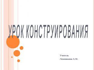 УРОК КОНСТРУИРОВАНИЯ Учитель Лемешкина А.М.