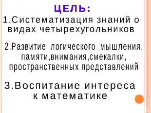 ЦЕЛЬ: 1.Систематизация знаний о видах четырехугольников 2.Развитие логического м