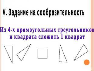 V. Задание на сообразительность Из 4-х прямоугольных треугольников и квадрата сл