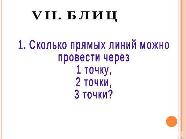 VII. БЛИЦ 1. Сколько прямых линий можно провести через 1 точку, 2 точки, 3 точки?