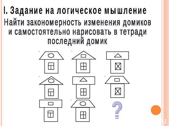 I. Задание на логическое мышление Найти закономерность изменения домиков и самостоятельно нарисовать в тетради последний домик