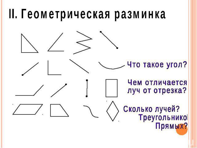 II. Геометрическая разминка Что такое угол? Чем отличается луч от отрезка? Сколько лучей? Треугольников? Прямых?
