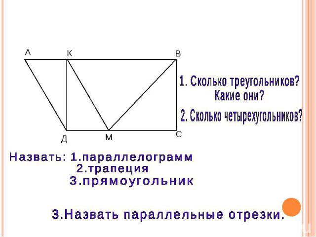 1. Сколько треугольников? Какие они? 2. Сколько четырехугольников? Назвать: 1.параллелограмм 2.трапеция 3.прямоугольник 3.Назвать параллельные отрезки.