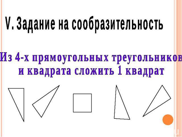 V. Задание на сообразительность Из 4-х прямоугольных треугольников и квадрата сложить 1 квадрат