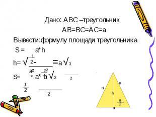 Дано: АВС –треугольник АВ=ВС=АС=а Вывести:формулу площади треугольника S = a*h h