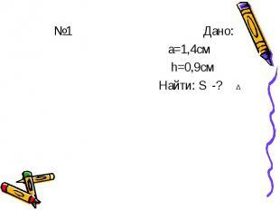 №1 Дано: а=1,4см h=0,9см Найти: S -?