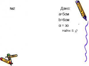 №2 Дано: а=5см b=6см α = зо
