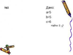 №3 Дано: а=5 b=5 с=6