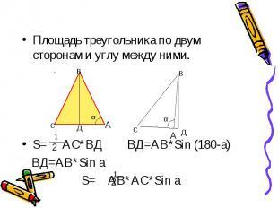 Площадь треугольника по двум сторонам и углу между ними. S= АС*ВД ВД=АВ*Sin (180