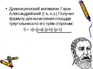 Древнегреческий математик Герон Александрийский (I в. н.э.) Получил формулу для