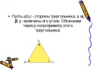 Пусть a,b,c - стороны треугольника, а α, β, γ –величины его углов. Обозначим чер