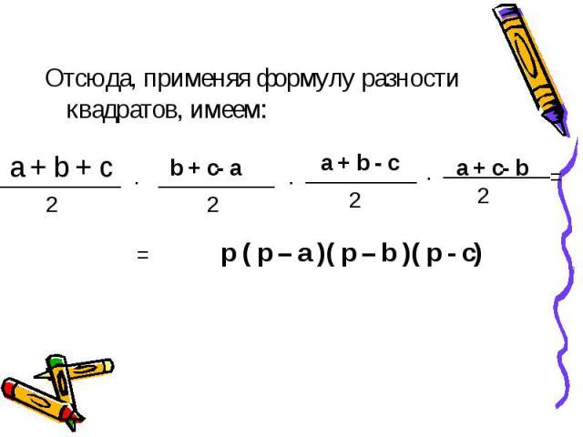 Отсюда, применяя формулу разности квадратов, имеем: p ( p – a )( p – b )( p - c)