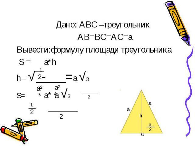 Дано: АВС –треугольник АВ=ВС=АС=а Вывести:формулу площади треугольника S = a*h h= √ - =a √3 S= * a* a √3