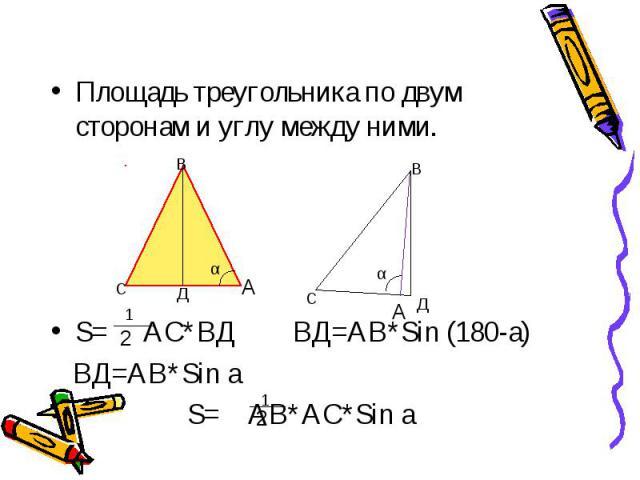 Площадь треугольника по двум сторонам и углу между ними. S= АС*ВД ВД=АВ*Sin (180-a) ВД=АВ*Sin a S= АВ*АС*Sin a