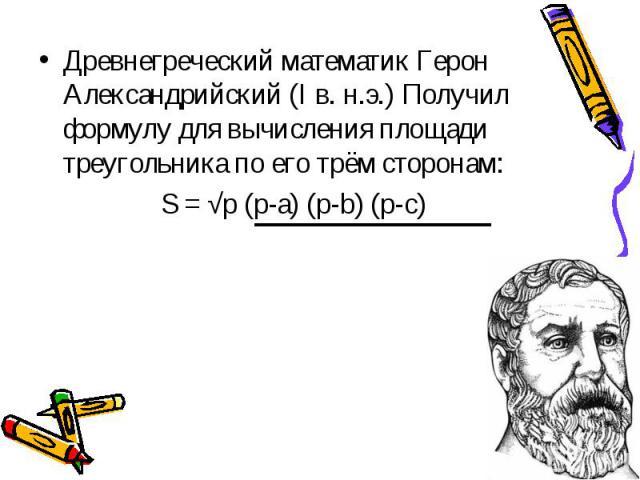 Древнегреческий математик Герон Александрийский (I в. н.э.) Получил формулу для вычисления площади треугольника по его трём сторонам: S = √p (p-a) (p-b) (p-c)