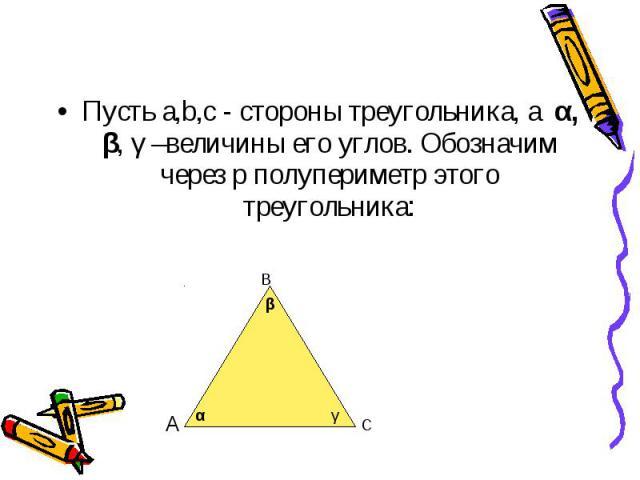 Пусть a,b,c - стороны треугольника, а α, β, γ –величины его углов. Обозначим через p полупериметр этого треугольника: