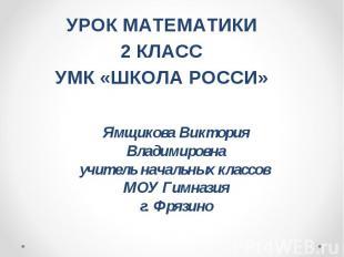 УРОК МАТЕМАТИКИ 2 КЛАСС УМК «ШКОЛА РОССИ» Ямщикова Виктория Владимировна учитель