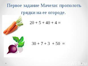 Первое задание Мачехи: прополоть грядки на ее о ороде. 20 + 5 + 40 + 4 = 30 + 7