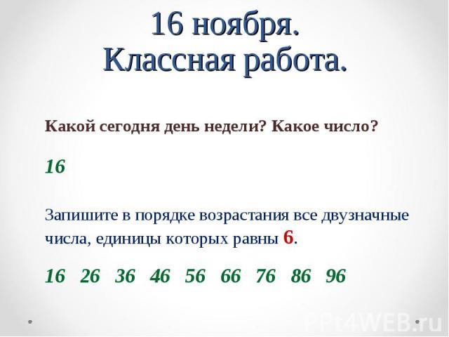 16 ноября. Классная работа. Какой сегодня день недели? Какое число? Запишите в порядке возрастания все двузначные числа, единицы которых равны 6.