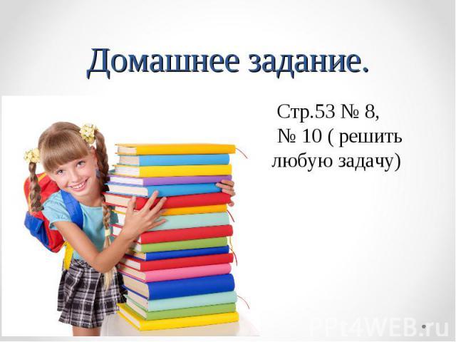 Домашнее задание. Стр.53 № 8, № 10 ( решить любую задачу)