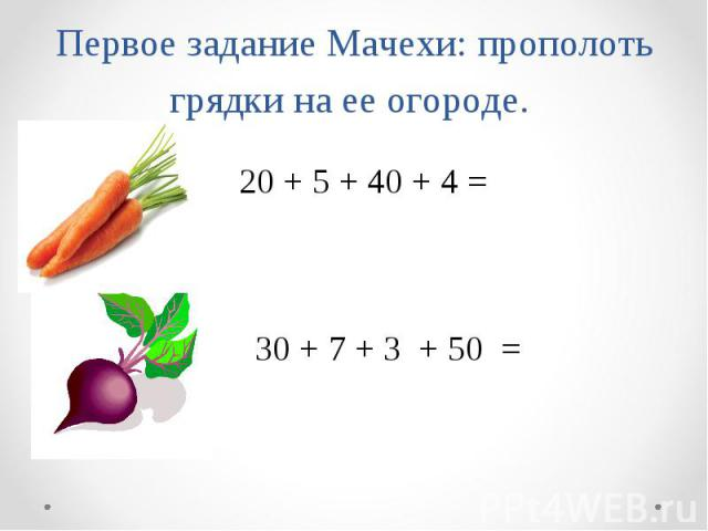 Первое задание Мачехи: прополоть грядки на ее о ороде. 20 + 5 + 40 + 4 = 30 + 7 + 3 + 50 =